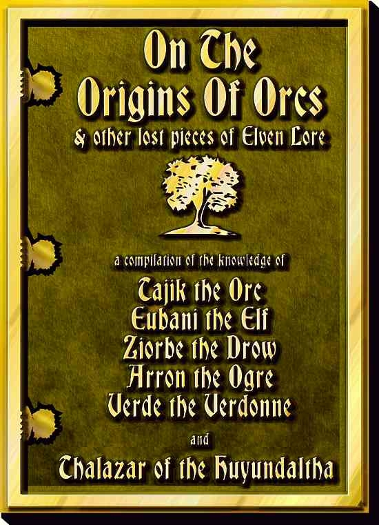 On The Origins Of Orcs & other pieces of Elven Lore - a compilation of the knowledge of: Tajik the Orc, Eubani the Elf, Ziorbe the Drow, Arron the Ogre, Verde the Verdonne, and Thalazar of the Huyundaltha