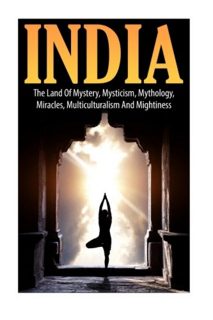441-india-the-land-of-mystery-mysticism-mythology-miracles-multiculturalism-and-mightiness